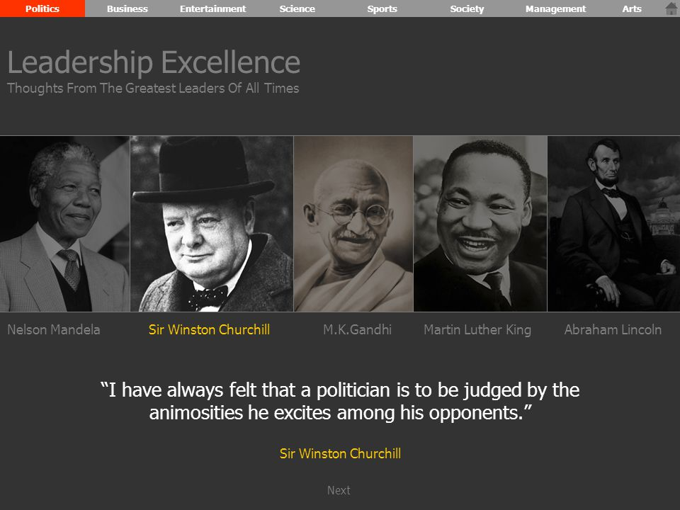 Nelson MandelaSir Winston ChurchillM.K.GandhiAbraham Lincoln I have always felt that a politician is to be judged by the animosities he excites among his opponents. Sir Winston Churchill Leadership Excellence Thoughts From The Greatest Leaders Of All Times PoliticsBusinessEntertainmentScienceSportsSocietyManagementArts Martin Luther King Next