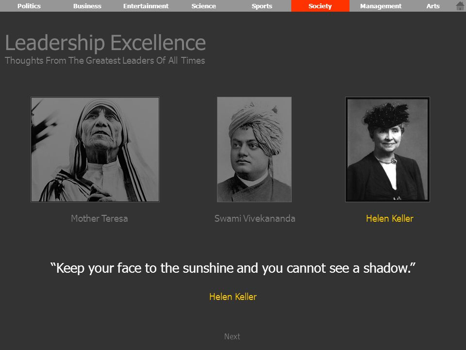 Keep your face to the sunshine and you cannot see a shadow. Helen Keller Leadership Excellence Thoughts From The Greatest Leaders Of All Times Mother TeresaHelen KellerSwami Vivekananda PoliticsBusinessEntertainmentScienceSportsSocietyManagementArts Next