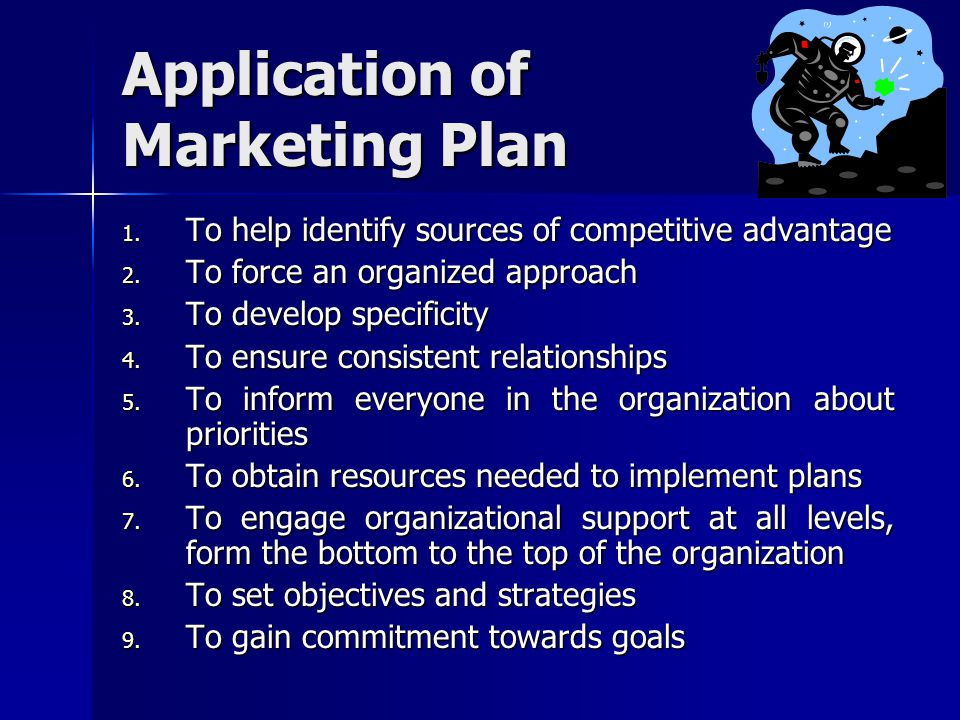 Application of Marketing Plan 1. To help identify sources of competitive advantage 2. To force an organized approach 3. To develop specificity 4. To e
