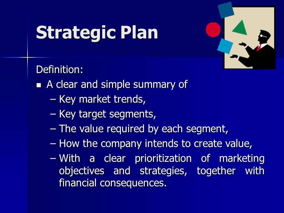 Strategic Plan Definition: A clear and simple summary of A clear and simple summary of –Key market trends, –Key target segments, –The value required b