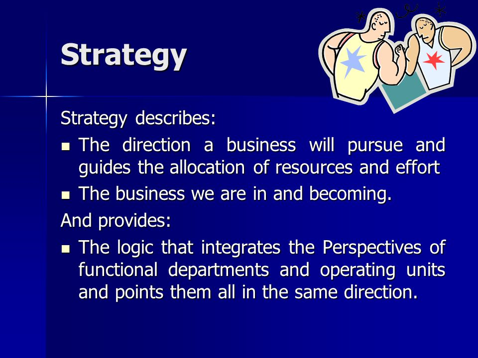 Strategy Strategy describes: The direction a business will pursue and guides the allocation of resources and effort The direction a business will purs