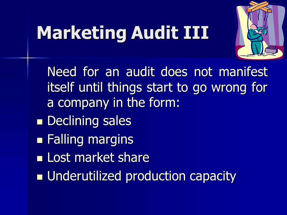 Marketing Audit III Need for an audit does not manifest itself until things start to go wrong for a company in the form: Declining sales Declining sal