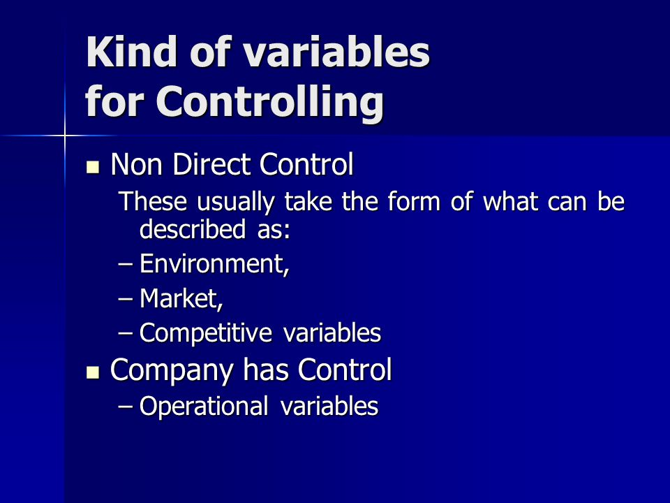 Kind of variables for Controlling Non Direct Control Non Direct Control These usually take the form of what can be described as: –Environment, –Market