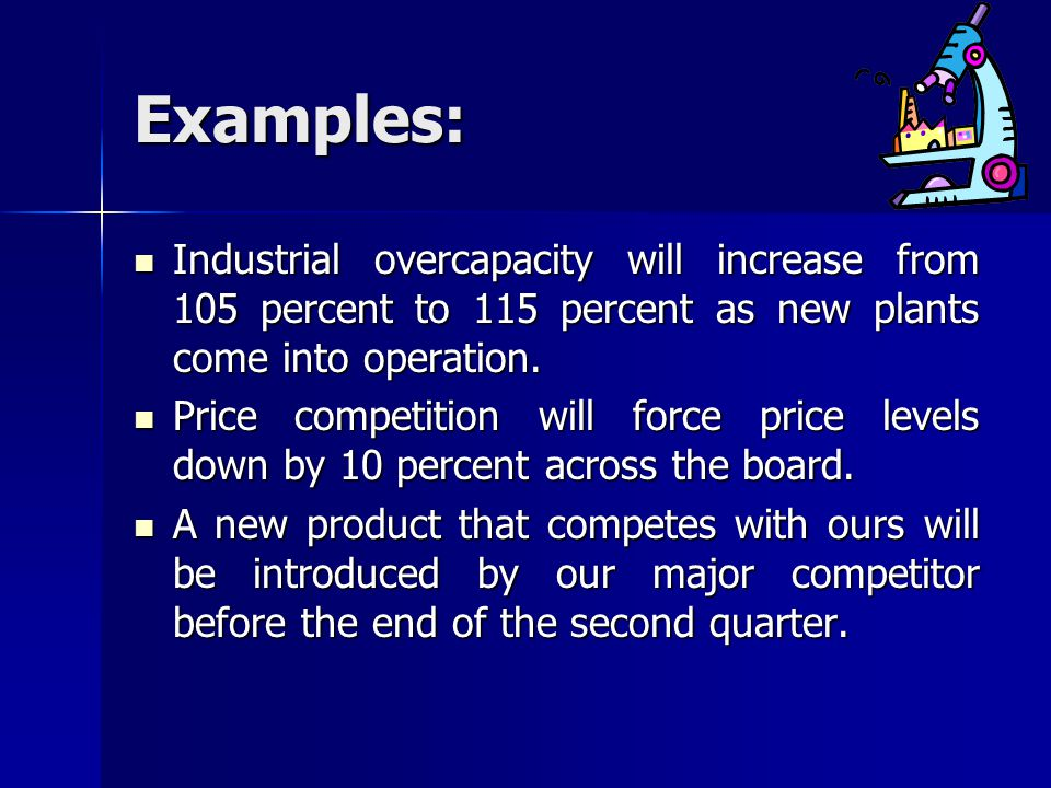 Examples: Industrial overcapacity will increase from 105 percent to 115 percent as new plants come into operation. Industrial overcapacity will increa