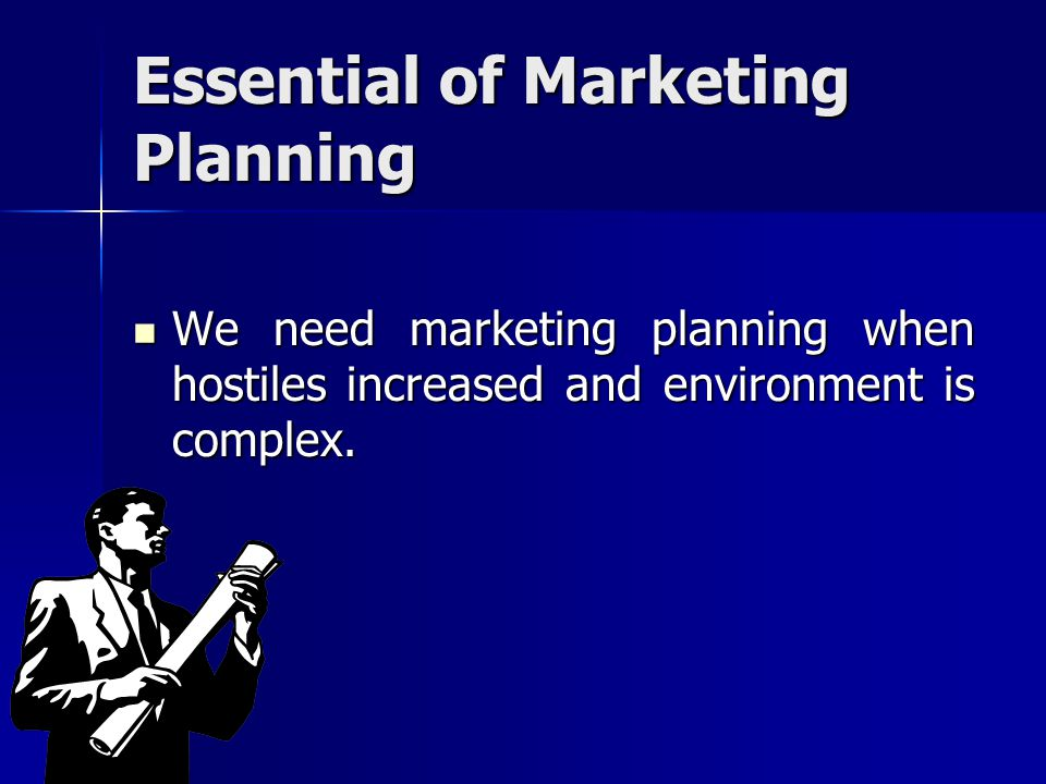 Essential of Marketing Planning We need marketing planning when hostiles increased and environment is complex. We need marketing planning when hostile