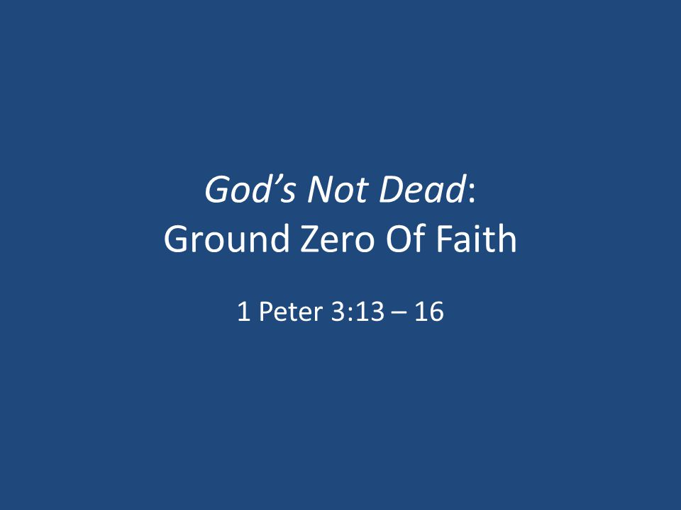 God's Not Dead: Ground Zero Of Faith 1 Peter 3:13 – 16