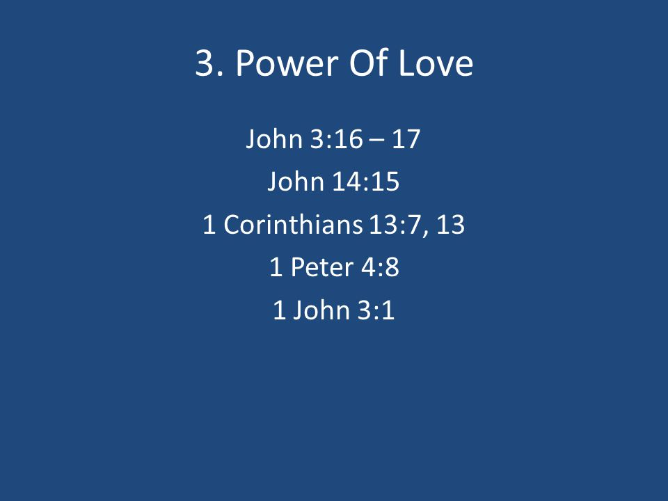 3. Power Of Love John 3:16 – 17 John 14:15 1 Corinthians 13:7, 13 1 Peter 4:8 1 John 3:1