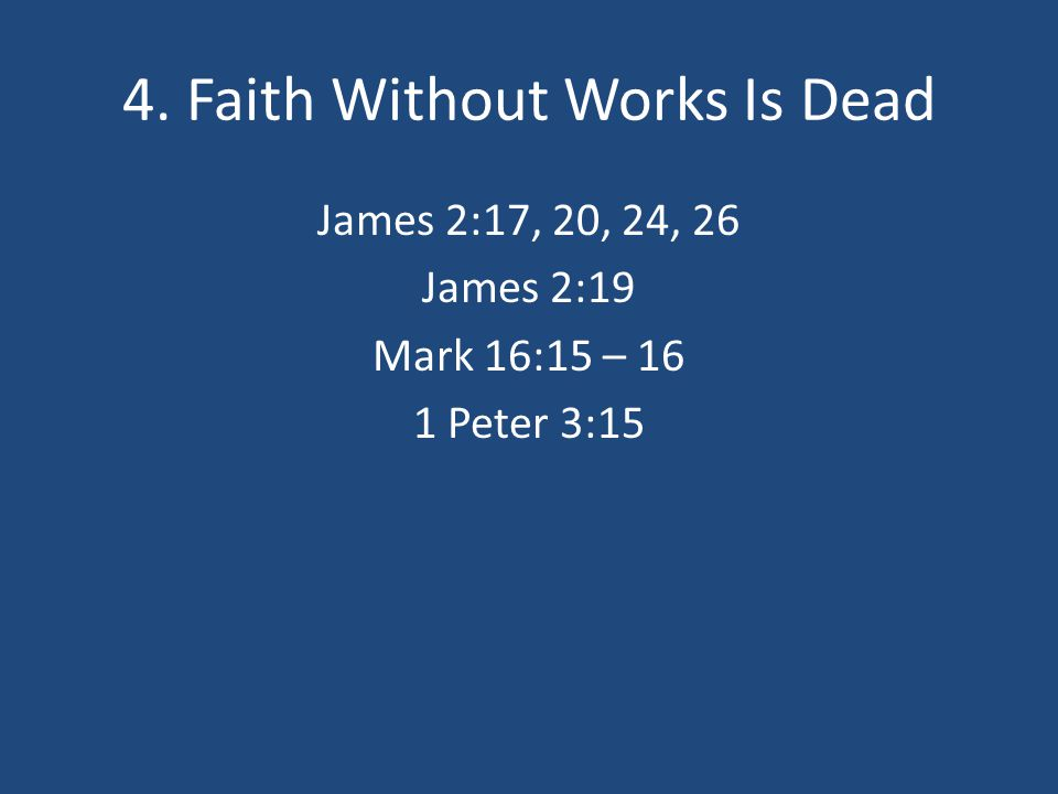 4. Faith Without Works Is Dead James 2:17, 20, 24, 26 James 2:19 Mark 16:15 – 16 1 Peter 3:15