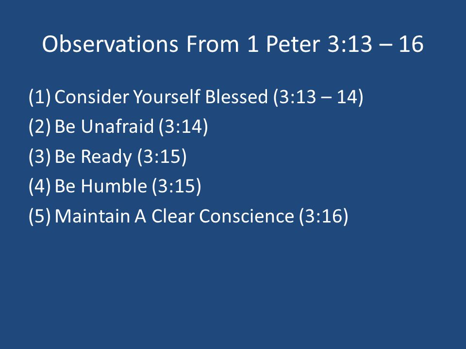 Observations From 1 Peter 3:13 – 16 (1)Consider Yourself Blessed (3:13 – 14) (2)Be Unafraid (3:14) (3)Be Ready (3:15) (4)Be Humble (3:15) (5)Maintain A Clear Conscience (3:16)