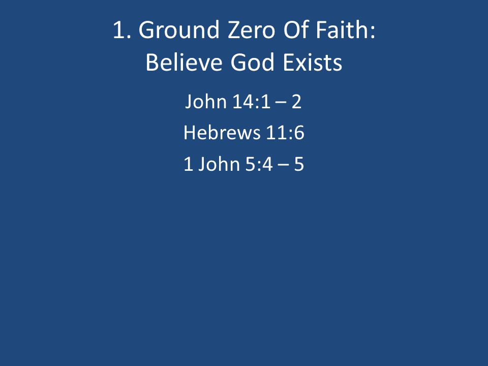 1. Ground Zero Of Faith: Believe God Exists John 14:1 – 2 Hebrews 11:6 1 John 5:4 – 5