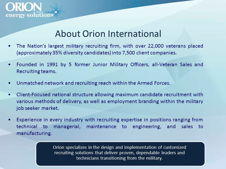 About Orion International The Nation's largest military recruiting firm, with over 22,000 veterans placed (approximately 35% diversity candidates) into 7,500 client companies.