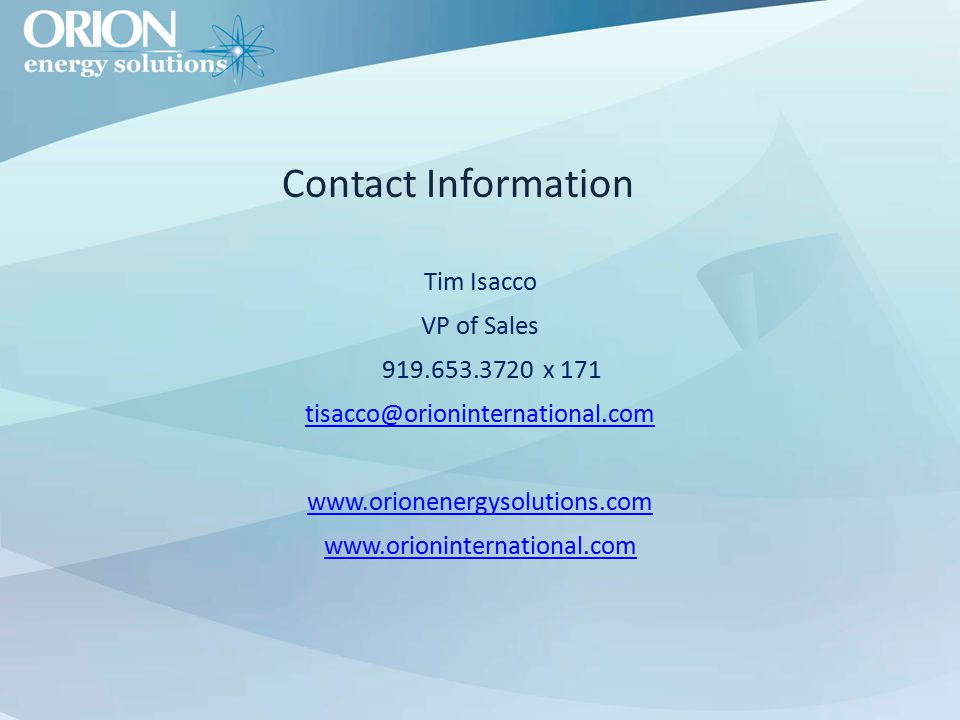 Contact Information Tim Isacco VP of Sales 919.653.3720 x 171 tisacco@orioninternational.com www.orionenergysolutions.com www.orioninternational.com
