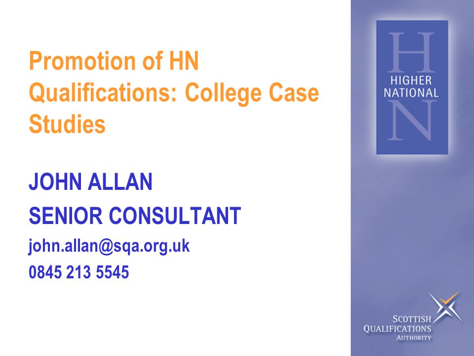 Promotion of HN Qualifications: College Case Studies JOHN ALLAN SENIOR CONSULTANT john.allan@sqa.org.uk 0845 213 5545
