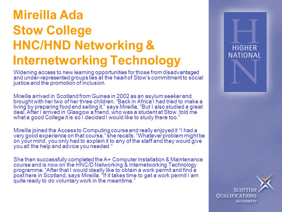 Mireilla Ada Stow College HNC/HND Networking & Internetworking Technology Widening access to new learning opportunities for those from disadvantaged and under-represented groups lies at the heart of Stow's commitment to social justice and the promotion of inclusion.