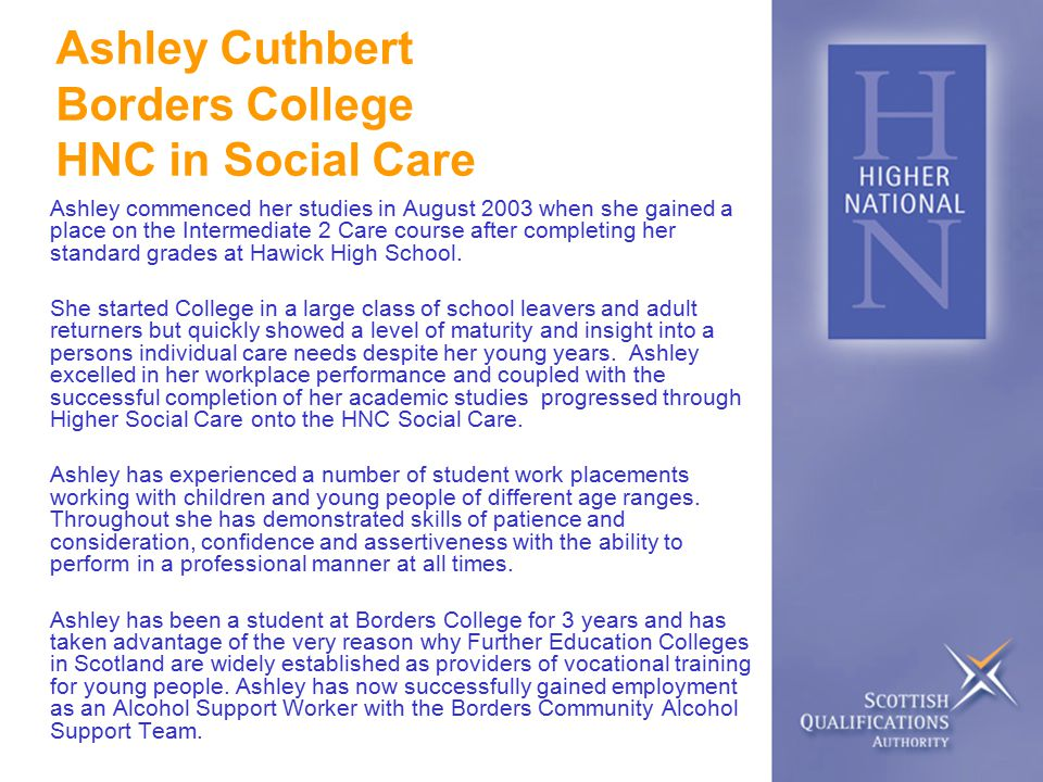 Ashley Cuthbert Borders College HNC in Social Care Ashley commenced her studies in August 2003 when she gained a place on the Intermediate 2 Care course after completing her standard grades at Hawick High School.