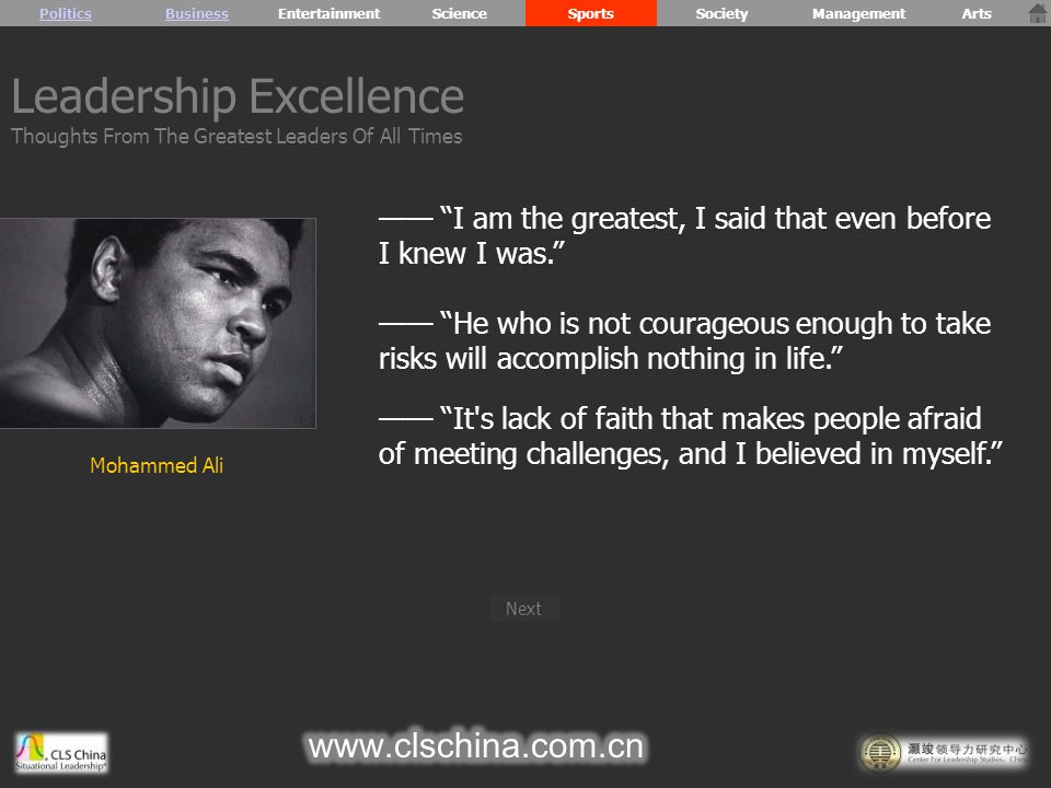 Mohammed Ali —— I am the greatest, I said that even before I knew I was. —— He who is not courageous enough to take risks will accomplish nothing in life. —— It s lack of faith that makes people afraid of meeting challenges, and I believed in myself. Leadership Excellence Thoughts From The Greatest Leaders Of All Times PoliticsBusiness Next EntertainmentScienceSportsSocietyManagementArts