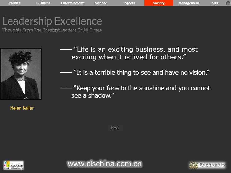 —— Life is an exciting business, and most exciting when it is lived for others. —— It is a terrible thing to see and have no vision. —— Keep your face to the sunshine and you cannot see a shadow. Leadership Excellence Thoughts From The Greatest Leaders Of All Times PoliticsBusiness Helen Keller Next EntertainmentScienceSportsSocietyManagementArts