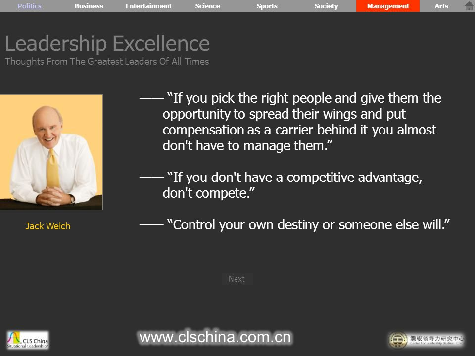 —— If you pick the right people and give them the opportunity to spread their wings and put compensation as a carrier behind it you almost don t have to manage them. —— If you don t have a competitive advantage, don t compete. —— Control your own destiny or someone else will. Leadership Excellence Thoughts From The Greatest Leaders Of All Times PoliticsBusiness Jack Welch Next EntertainmentScienceSportsSocietyManagementArts