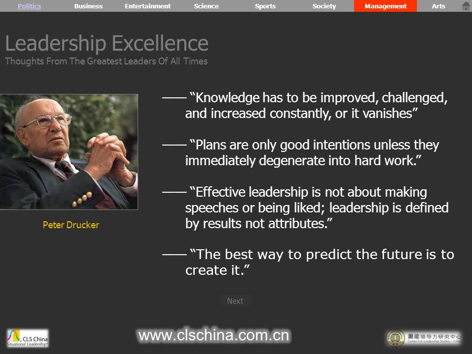 —— Knowledge has to be improved, challenged, and increased constantly, or it vanishes —— Plans are only good intentions unless they immediately degenerate into hard work. —— Effective leadership is not about making speeches or being liked; leadership is defined by results not attributes. —— The best way to predict the future is to create it. Leadership Excellence Thoughts From The Greatest Leaders Of All Times PoliticsBusiness Peter Drucker Next EntertainmentScienceSportsSocietyManagementArts