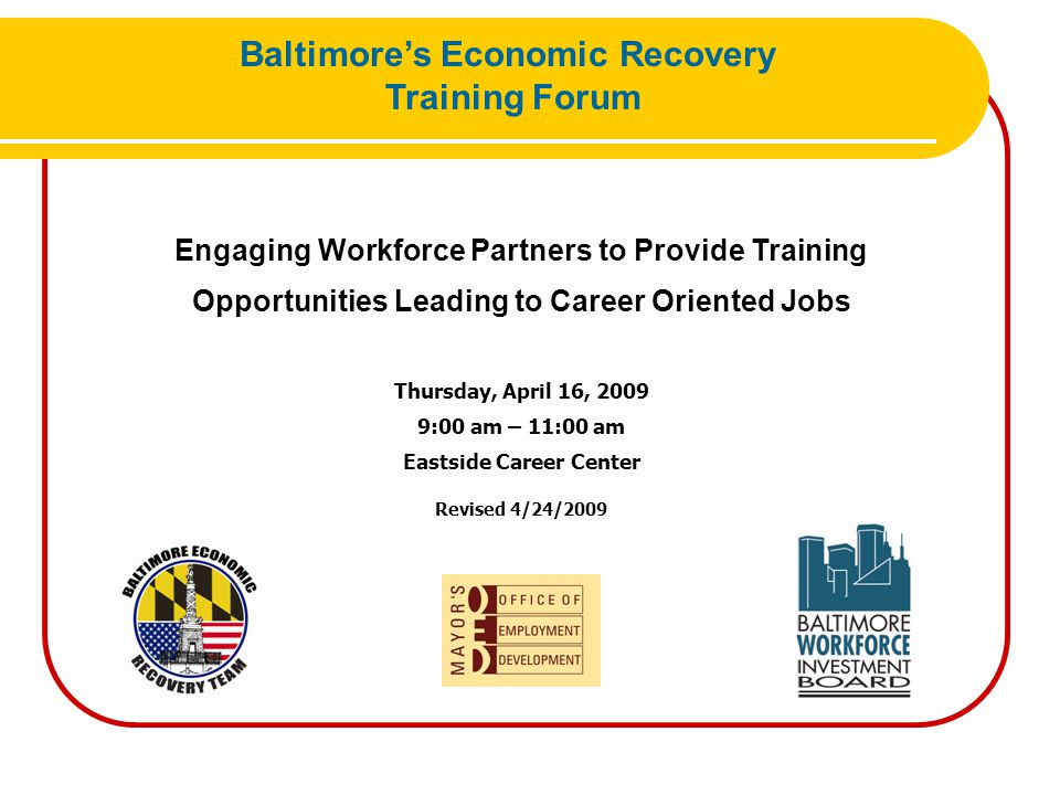 Adult & Dislocated Worker Common Measures Entered Employment- employed for 60 days upon completion of training Employment Retention- employed for 6-9 months after training (subsequent also count towards the measure) Average Earnings – total earnings in the 6-9 months after training Baltimore's Economic Recovery Training Forum