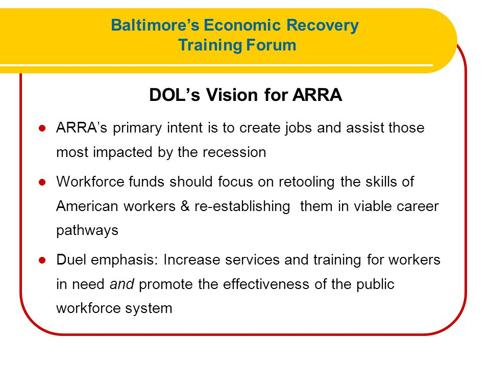 DOL's Vision for ARRA ARRA's primary intent is to create jobs and assist those most impacted by the recession Workforce funds should focus on retoolin