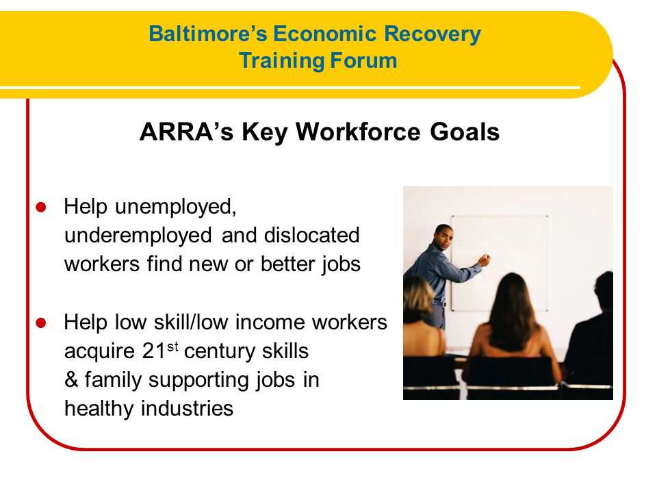 ARRA's Key Workforce Goals Help unemployed, underemployed and dislocated workers find new or better jobs Help low skill/low income workers acquire 21