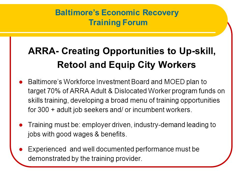 ARRA- Creating Opportunities to Up-skill, Retool and Equip City Workers Baltimore's Workforce Investment Board and MOED plan to target 70% of ARRA Adu