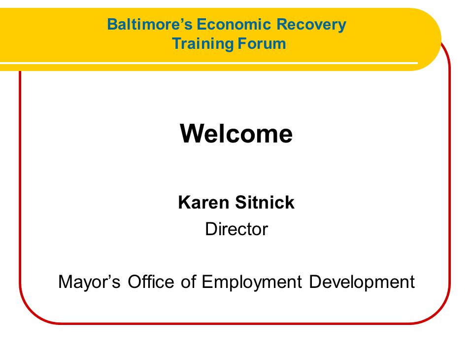 Next Steps to Partnering with MOED Mary Sloat Assistant Director of Workforce Services Mayor's Office of Employment Development Baltimore's Economic Recovery Training Forum