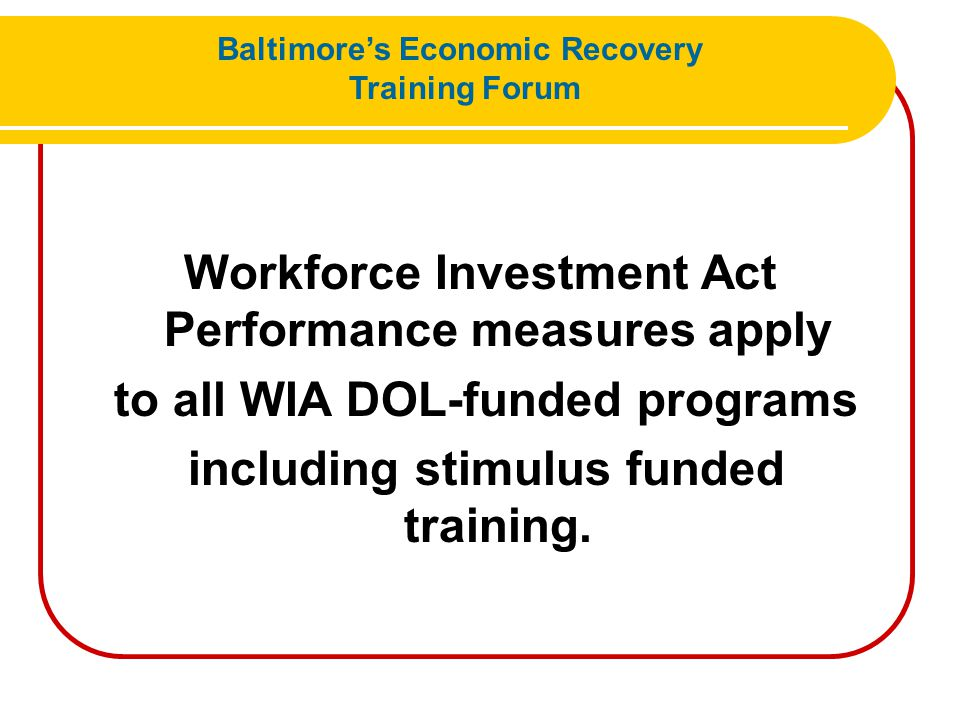 Workforce Investment Act Performance measures apply to all WIA DOL-funded programs including stimulus funded training. Baltimore's Economic Recovery T