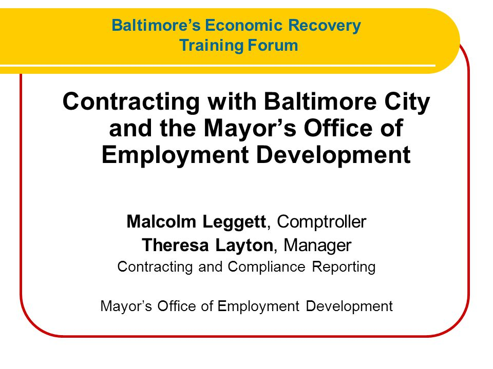 Contracting with Baltimore City and the Mayor's Office of Employment Development Malcolm Leggett, Comptroller Theresa Layton, Manager Contracting and