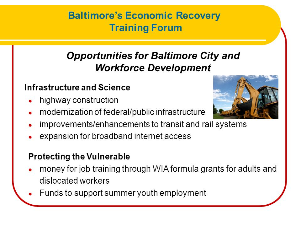 Opportunities for Baltimore City and Workforce Development Healthcare ● information technology upgrades ● researchers and technicians Education and Training ● teachers and teacher's aide Energy ● energy efficiency ● green jobs training Baltimore's Economic Recovery Training Forum