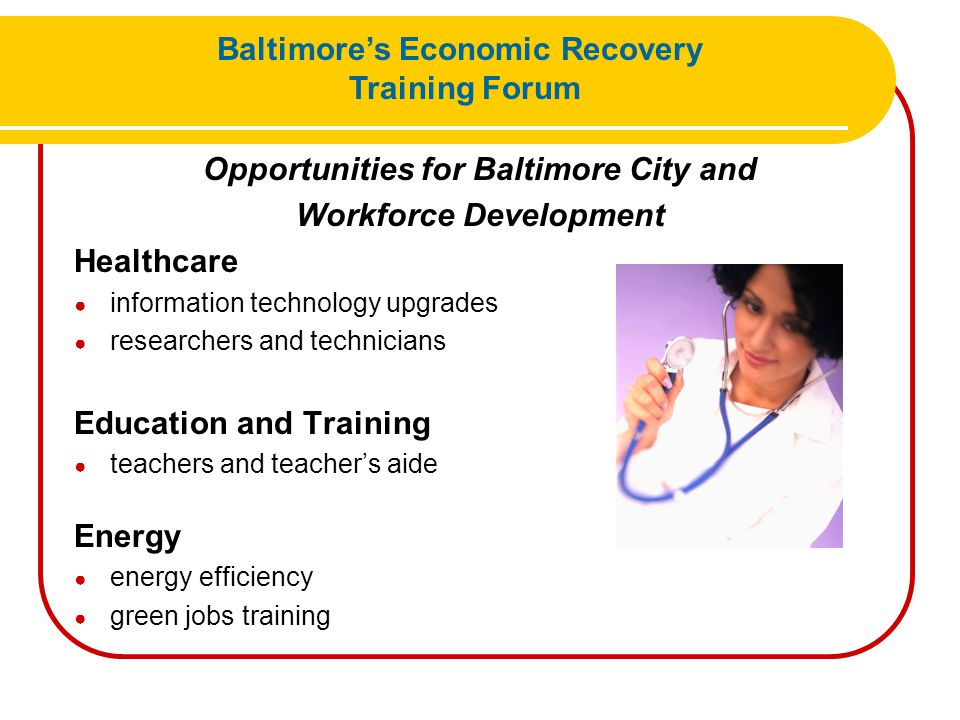 Opportunities for Baltimore City and Workforce Development Healthcare ● information technology upgrades ● researchers and technicians Education and Tr