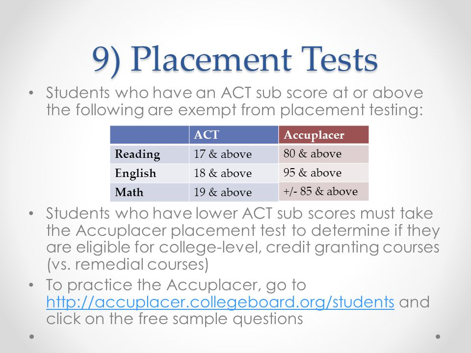 9) Placement Tests Students who have an ACT sub score at or above the following are exempt from placement testing: Students who have lower ACT sub sco