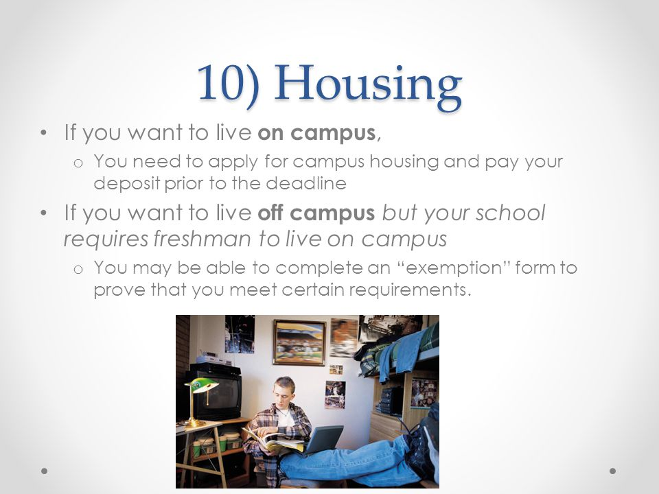 10) Housing If you want to live on campus, o You need to apply for campus housing and pay your deposit prior to the deadline If you want to live off campus but your school requires freshman to live on campus o You may be able to complete an exemption form to prove that you meet certain requirements.