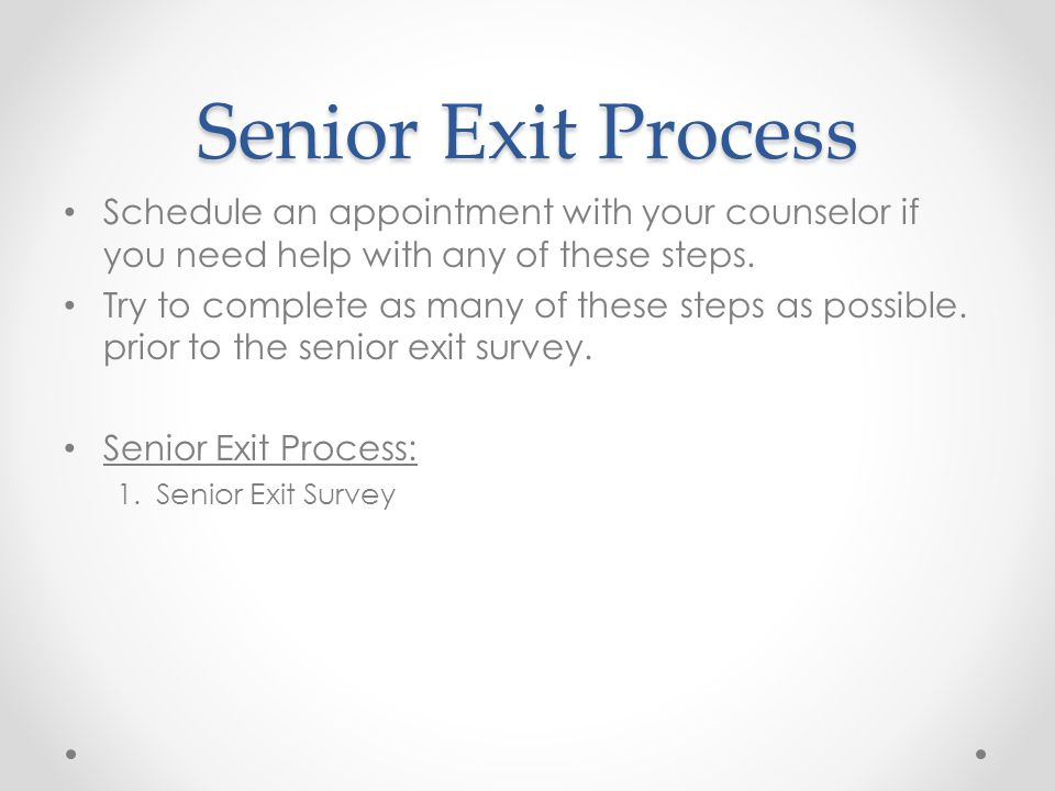 Senior Exit Process Schedule an appointment with your counselor if you need help with any of these steps. Try to complete as many of these steps as po