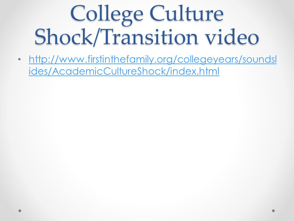 College Culture Shock/Transition video http://www.firstinthefamily.org/collegeyears/soundsl ides/AcademicCultureShock/index.html http://www.firstinthefamily.org/collegeyears/soundsl ides/AcademicCultureShock/index.html