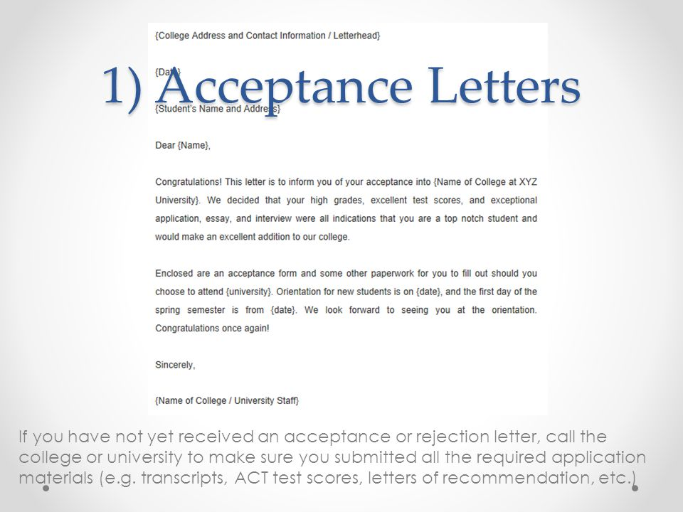 1) Acceptance Letters If you have not yet received an acceptance or rejection letter, call the college or university to make sure you submitted all the required application materials (e.g.