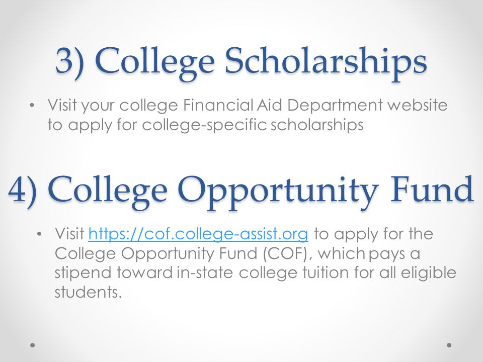 3) College Scholarships Visit your college Financial Aid Department website to apply for college-specific scholarships 4) College Opportunity Fund Visit https://cof.college-assist.org to apply for the College Opportunity Fund (COF), which pays a stipend toward in-state college tuition for all eligible students.https://cof.college-assist.org
