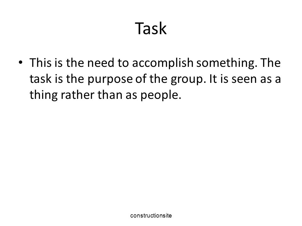 constructionsite Task This is the need to accomplish something. The task is the purpose of the group. It is seen as a thing rather than as people.