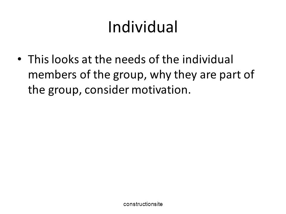 constructionsite Individual This looks at the needs of the individual members of the group, why they are part of the group, consider motivation.