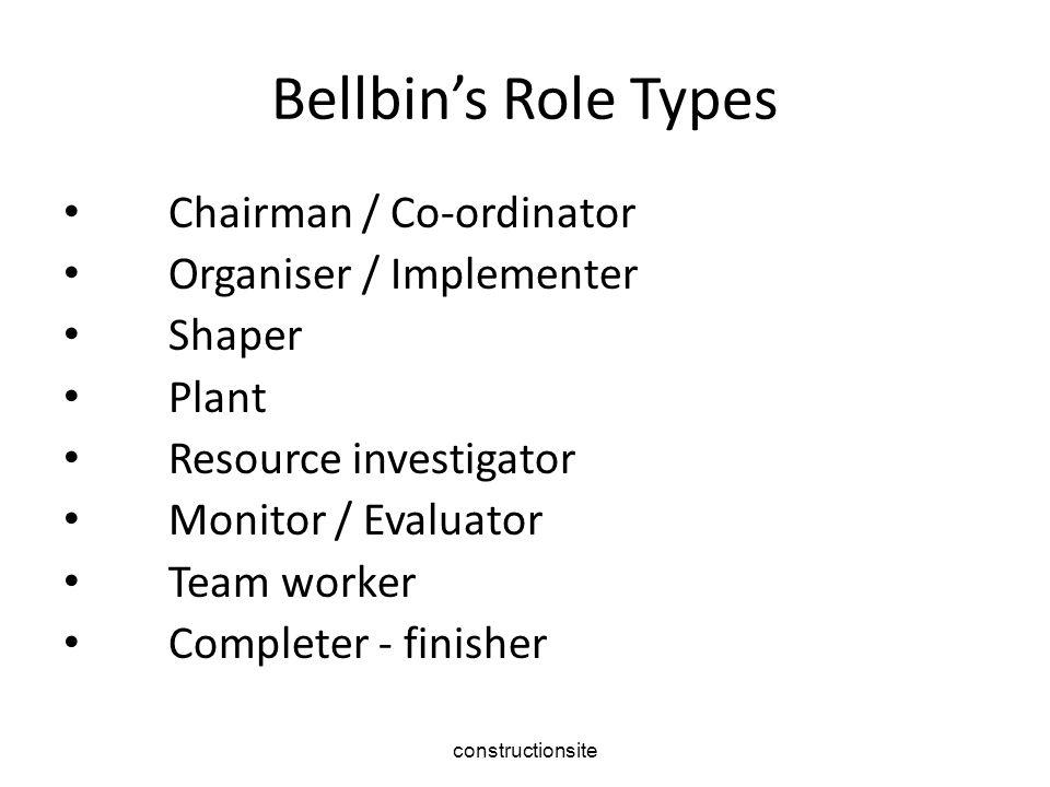 constructionsite Bellbin's Role Types Chairman / Co-ordinator Organiser / Implementer Shaper Plant Resource investigator Monitor / Evaluator Team worker Completer - finisher