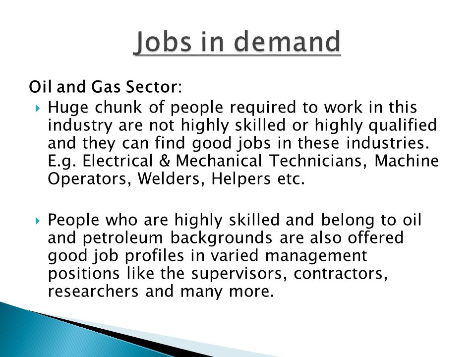 Oil and Gas Sector:  Huge chunk of people required to work in this industry are not highly skilled or highly qualified and they can find good jobs in