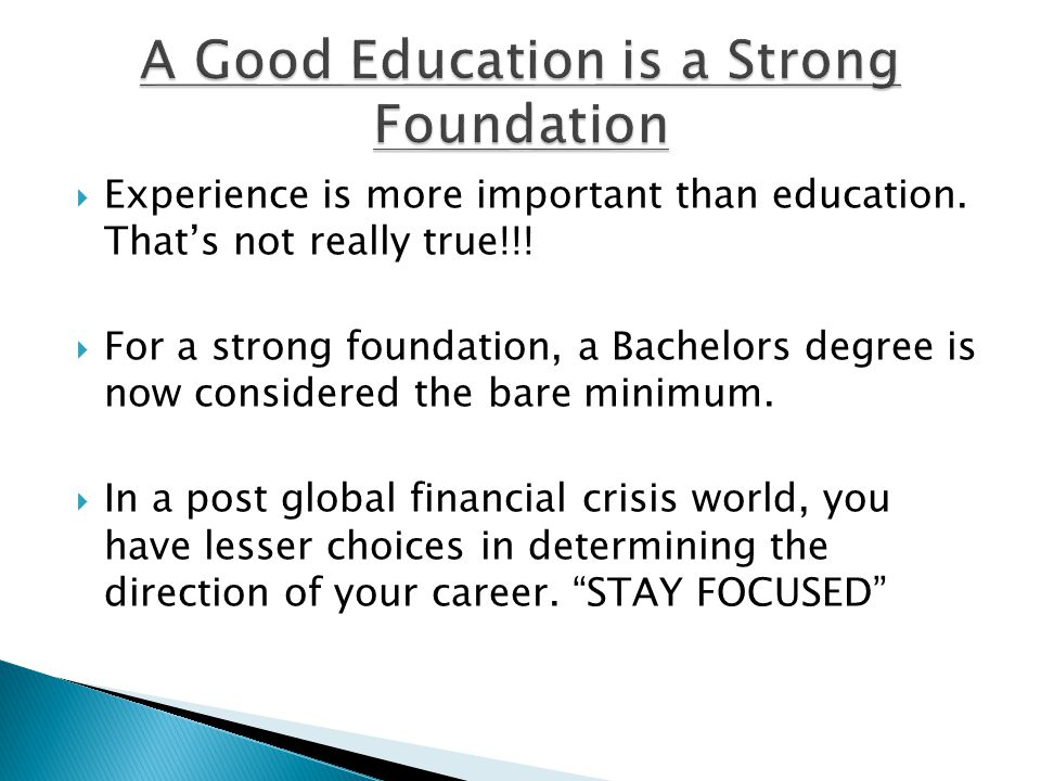  Experience is more important than education. That's not really true!!!  For a strong foundation, a Bachelors degree is now considered the bare mini