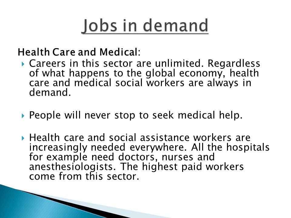 Health Care and Medical:  Careers in this sector are unlimited. Regardless of what happens to the global economy, health care and medical social work