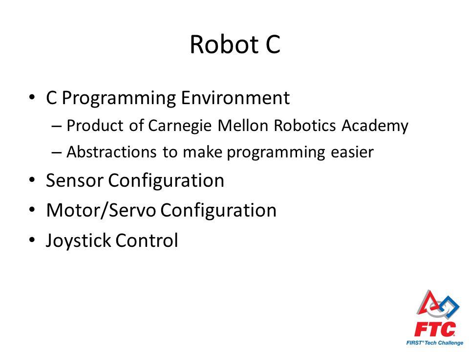 Robot C C Programming Environment – Product of Carnegie Mellon Robotics Academy – Abstractions to make programming easier Sensor Configuration Motor/Servo Configuration Joystick Control