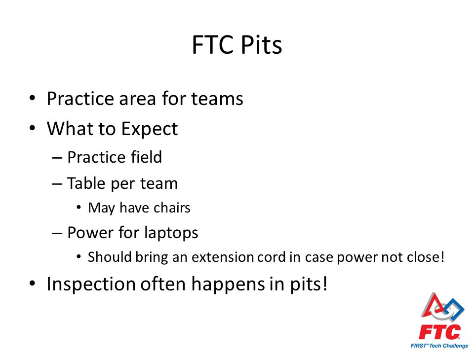FTC Pits Practice area for teams What to Expect – Practice field – Table per team May have chairs – Power for laptops Should bring an extension cord in case power not close.