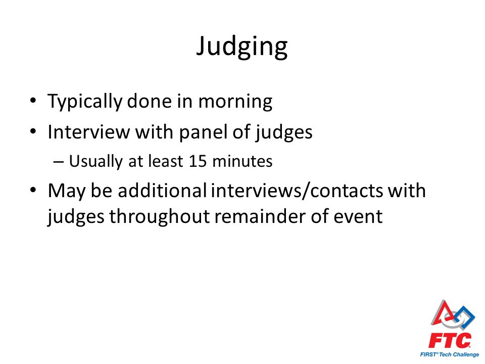 Judging Typically done in morning Interview with panel of judges – Usually at least 15 minutes May be additional interviews/contacts with judges throughout remainder of event