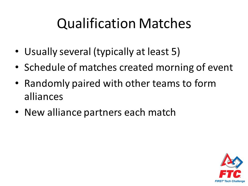 Qualification Matches Usually several (typically at least 5) Schedule of matches created morning of event Randomly paired with other teams to form alliances New alliance partners each match