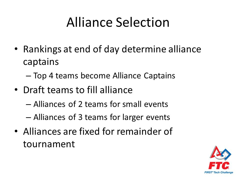 Alliance Selection Rankings at end of day determine alliance captains – Top 4 teams become Alliance Captains Draft teams to fill alliance – Alliances