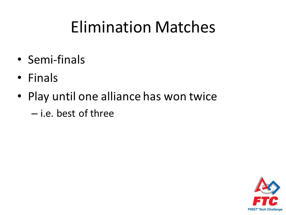 Elimination Matches Semi-finals Finals Play until one alliance has won twice – i.e. best of three